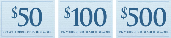Save $50 on your order of $500 or more. Save $100 on your order  of $1000 or more. Save $500 on your order of $5000 or more.